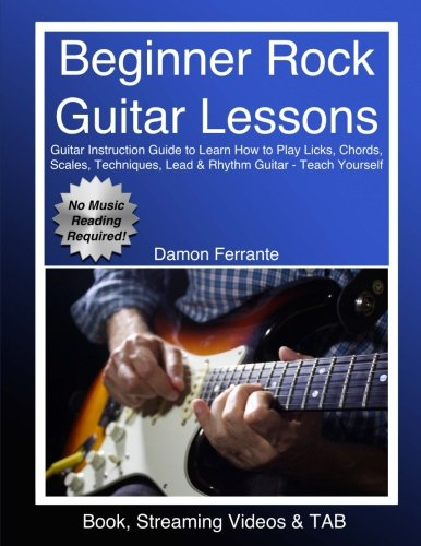 Beginner Rock Guitar Lessons: Guitar Instruction Guide to Learn How to Play Licks, Chords, Scales, Techniques, Lead & Rhythm Guitar – Teach Yourself (Book, Streaming Videos & TAB)