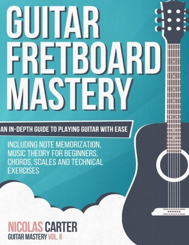 Guitar Fretboard Mastery: An In-Depth Guide to Playing Guitar with Ease, Including Note Memorization, Music Theory for Beginners, Chords, Scales and Technical Exercises (Guitar Mastery) (Volume 2)