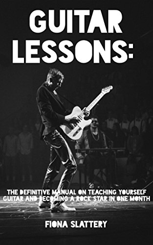 Guitar Lessons: The Definitive Manual On Teaching Yourself Guitar and Becoming A Rock Star In One Month
